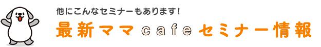 最新ママcafeセミナー情報